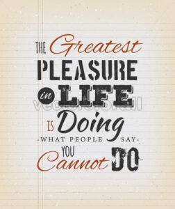 The Greatest Pleasure In Life Inspirational Quote - Vectorsforall